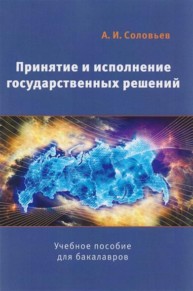 Соловьев А. Принятие и исполнение государственных решений. Учебное пособие для бакалавров