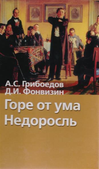 Грибоедов А.: Горе от ума Недоросль