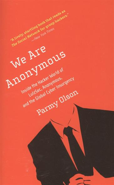 Olson P. We Are Anonymous: Inside the Hacker World of Lulzsec, Anonymous, and the Global Cyber Insurgency the terror presidency – law and judgement inside the bush administration
