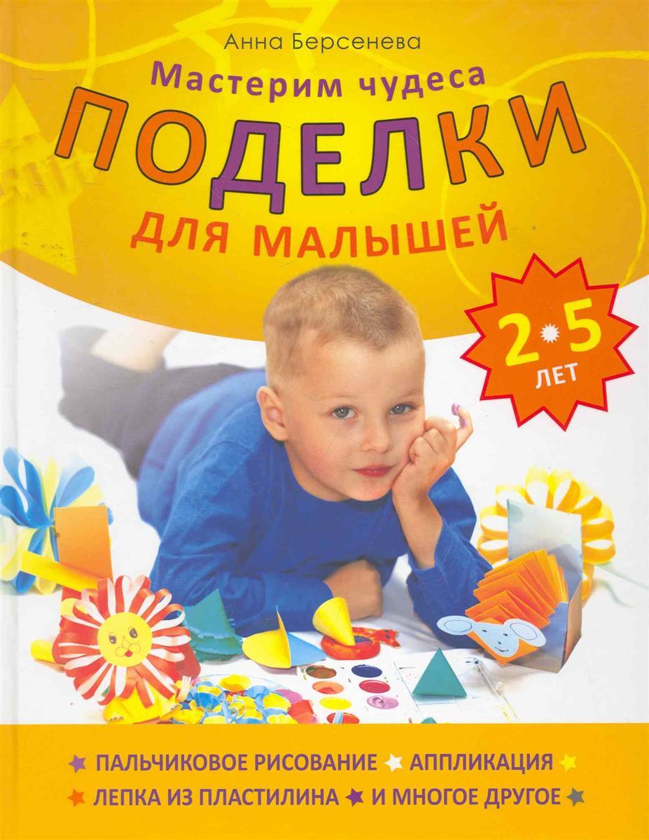 Берсенева А. Поделки для малышей 2-5 лет Мастерим чудеса