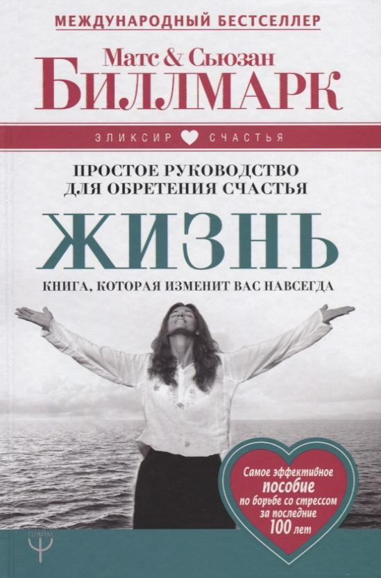 Биллмарк М., Биллмарк С. Жизнь. Простое руководство для обретения счастья