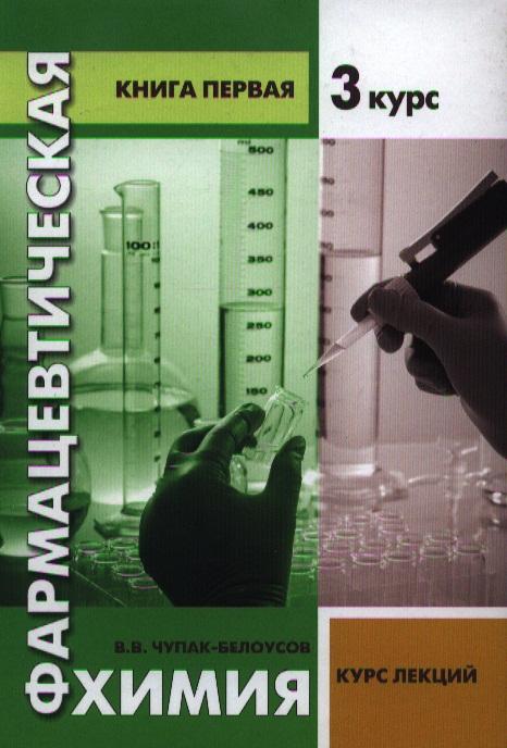 Чупак-Белоусов В. Фармацевтическая химия. Курс лекций. Книга первая. 3 курс обществознание курс лекций