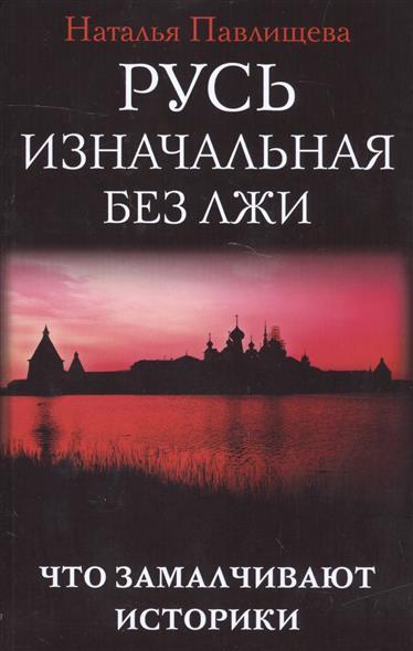 Павлищева Н. Русь изначальная без лжи. Что замалчивают историки