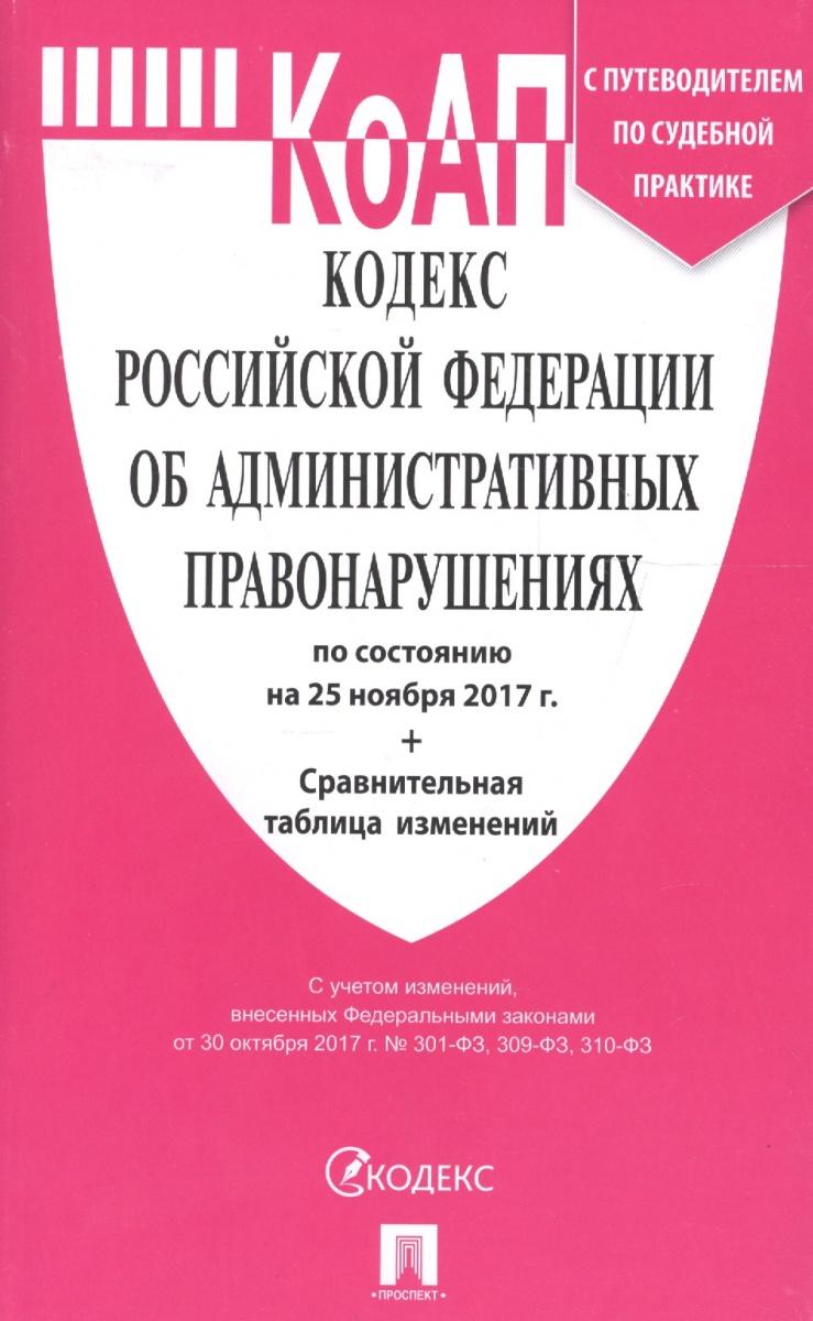 Кодекс Российской Федерации об административных правонарушениях по состоянию на 25 ноября 2017 г. + Сравнительная таблица изменений (с путеводителем по судебной практике)