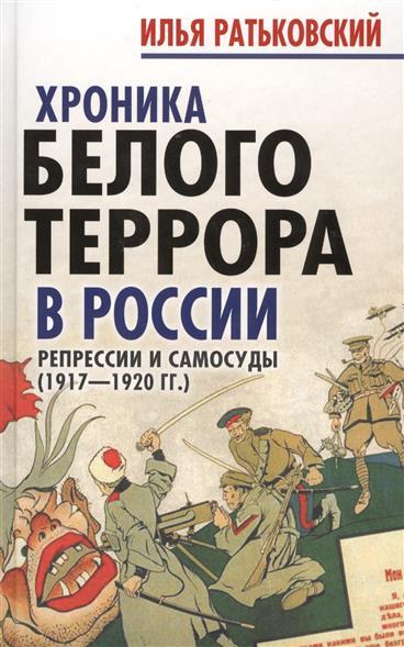 Хроники белого террора в России. Репрессии и самосуды (1917-1920 гг.)