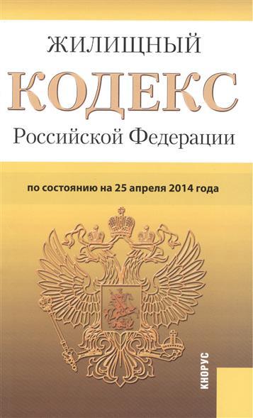 Жилищный кодекс Российской Федерации по состоянию на 25 апреля 2014 г.