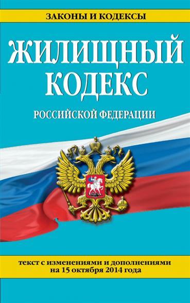 Жилищный кодекс Российской Федерации. Текст с изменениями и дополнениями на 15 декабря 2014 года
