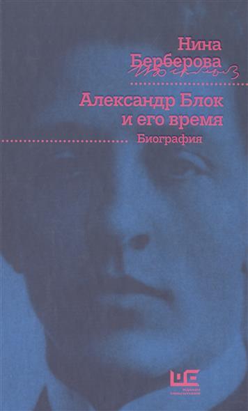 Берберова Н. Александр Блок и его время ISBN: 9785170927296 берберова н н аудиокн берберова железная женщина