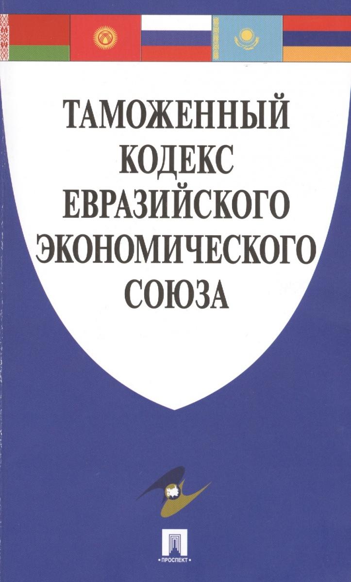 Таможенный кодекс Евразийского экономического союза бекяшев камиль абдулович моисеев евгений григорьевич право евразийского экономического союза учебное пособие