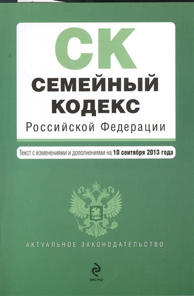 Семейный кодекс Российской Федерации. Текст с изменениями и дополнениями на 10 сентября 2013 года