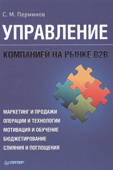 Управление компанией на рынке В2В. Маркетинг и продажи. Операции и технологии. Мотивация и обучение. Бюджетирование. Слияния и поглощения