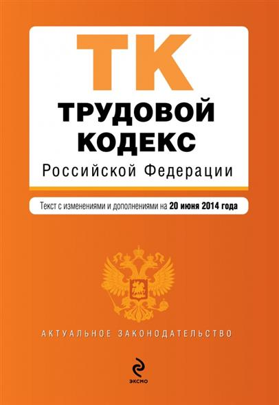 Трудовой кодекс Российской Федерации. Текст с изменениями и дополнениями на 20 июня 2014 года