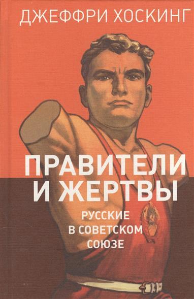 Правители и жертвы. Русские в Советском Союзе