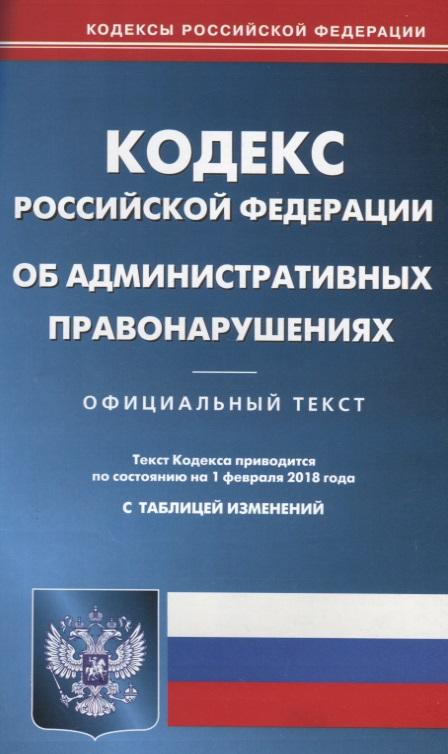 Кодекс Российской Федерации об административных правонарушениях. Официальный текст. По состоянию на 1 февраля 2018 года. С таблицей изменений