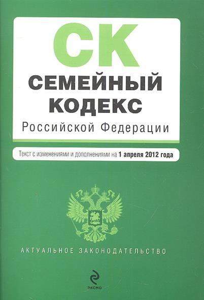Семейный кодекс Российской Федерации. Текст с изменениями и дополнениями на 1 апреля 2012 года