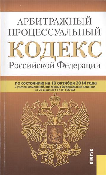 Арбитражный процессуальный кодекс Российской Федерации. По состоянию на 10 октября 2014 г. С учетом изменений, внесенных Федеральным законом от 28 июня 2014 г. № 186-ФЗ