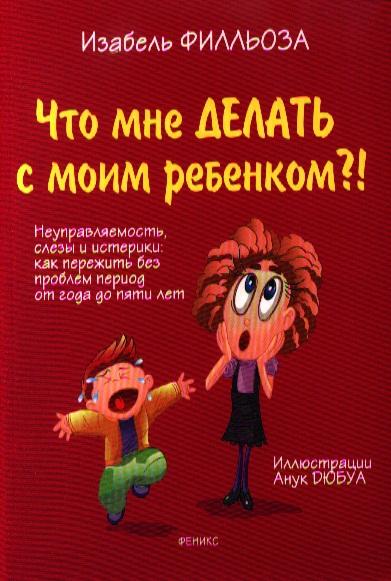 Филльоза И. Что мне делать с моим ребенком?! Неуправляемость, слезы и истерики: Как пережить без проблем период от года до пяти лет