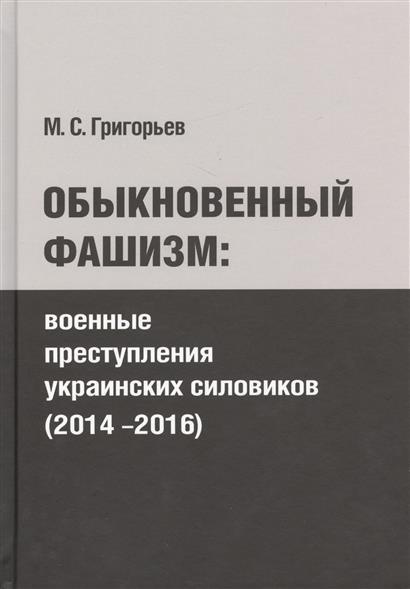Григорьев М. Обыкновенный фашизм. Военные преступления украинских силовиков (2014-2016)