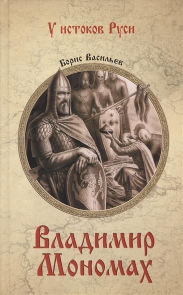 Васильев Б. Владимир Мономах ISBN: 9785444445631 борис васильев васильев б с с в 7 томах