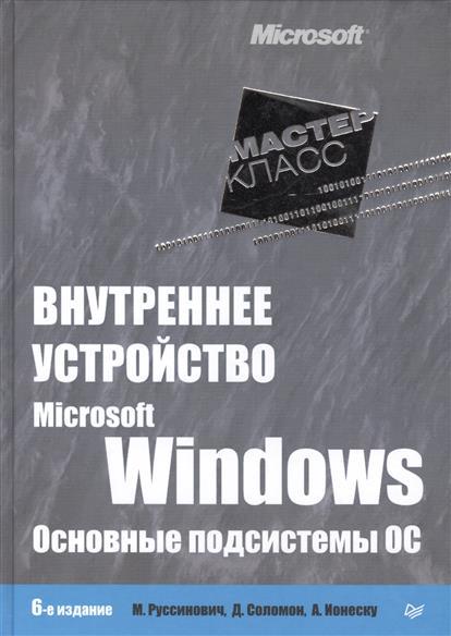 Руссинович М., Соломон Д., Ионеску А. Внутреннее устройство Microsoft Windows. Основные подсистемы ОС. 6-е издание программирование для microsoft windows 8 6 е изд