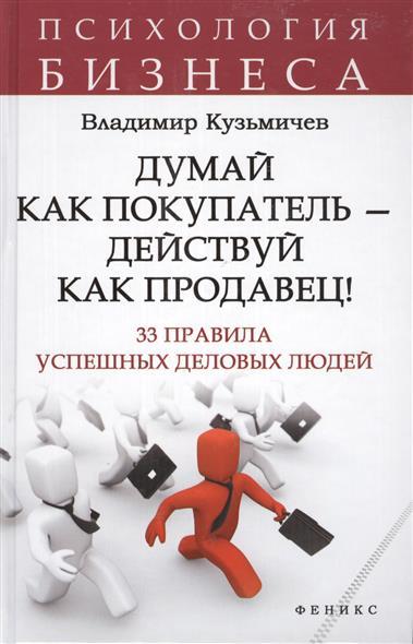 Кузьмичев В. Думай как покупатель - действуй как продавец! 33 правила успешных деловых людей думай как покупатель действуй как продавец