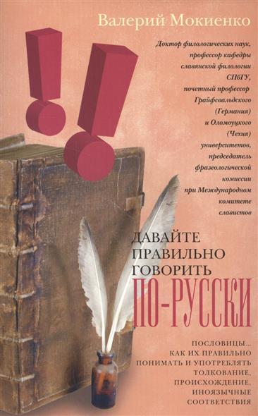 Мокиенко В. Давайте правильно говорить по-русски. Пословицы… Как их правильно понимать и употреблять. Толкование, происхождение, иноязычные соответствия как правильно развесить товар