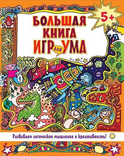 Власова Е. (ред.) Большая книга игр для ума. Развиваем логическое мышление и креативность! книги издательство clever моя большая книга игр