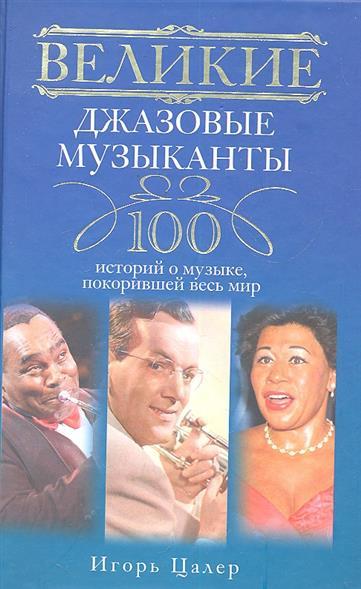 Великие джазовые музыканты 100 историй о музыке покорившей мир