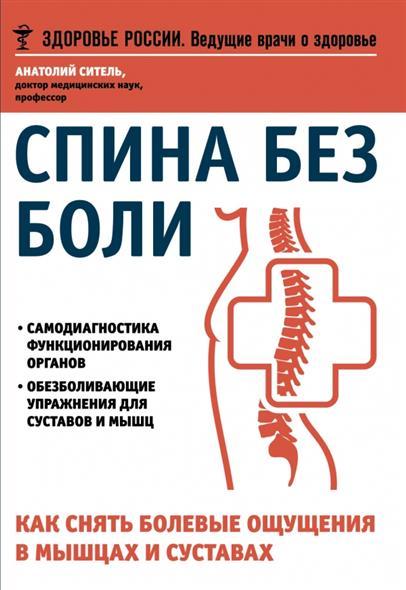 Ситель А. Спина без боли. Как снять болевые ощущения в мышцах и суставах анатолий ситель ария для спины авторская программа против боли в суставах