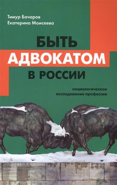 Быть адвокатом в России. Социологическое исследование профессии