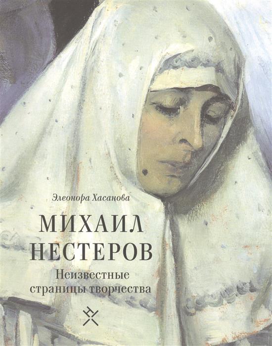 Хасанова Э. Михаил Нестеров. Неизвестные страницы творчества цены онлайн