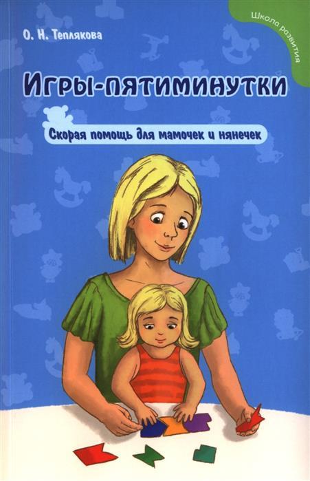 Теплякова О. Игры-пятиминутки. Скорая помощь для мамочек и нянечек берендс э математические пятиминутки