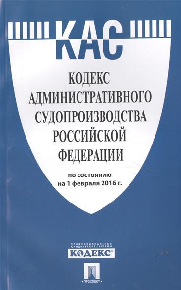 Кодекс административного судопроизводства Российской Федерации по состоянию на 1 февраля 2016 г.