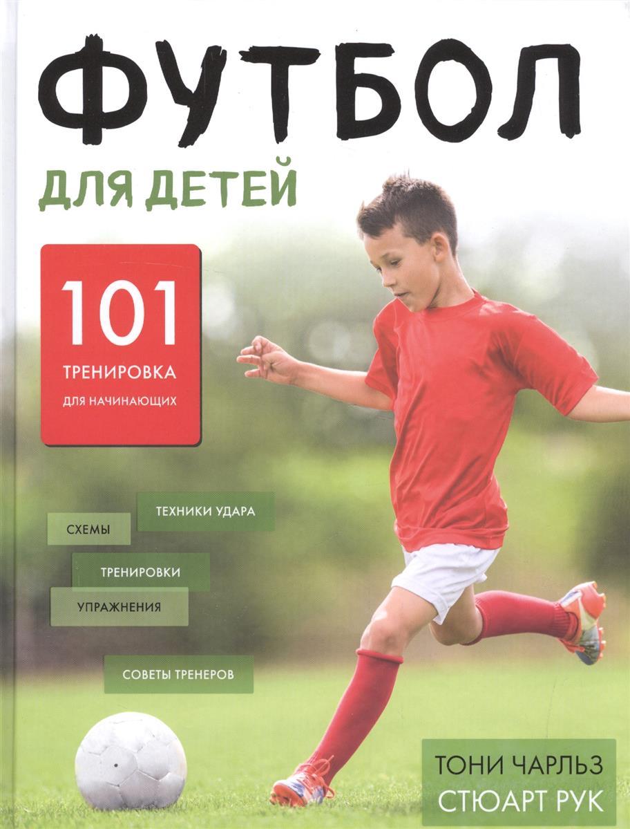 Чарльз Т., Рук С. Футбол для детей. 101 тренировка для начинающего футболиста