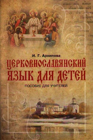 цены Архипова И. Церковнославянский язык для детей. Пособие для учителей