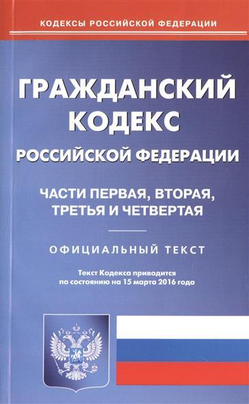 Гражданский кодекс Российской Федерации. Части первая, вторая, третья и четвертая. Официальный текст. Текст Кодекса приводится по состоянию на 15 марта 2016 года
