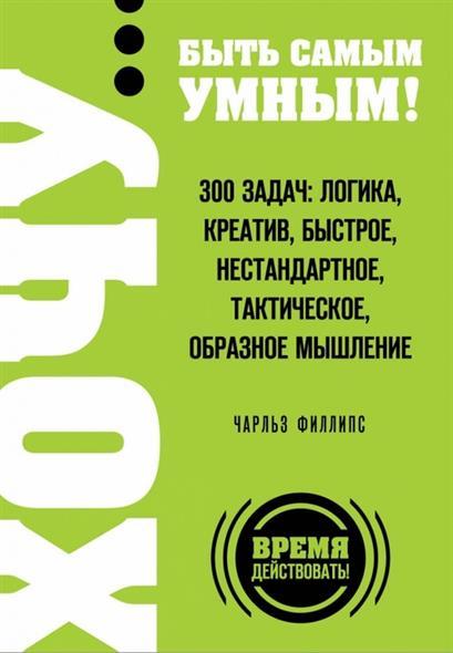 Хочу… быть самым умным! 300 задач. Логика, креатив, быстрое, нестандартное, тактическое, образное мышление