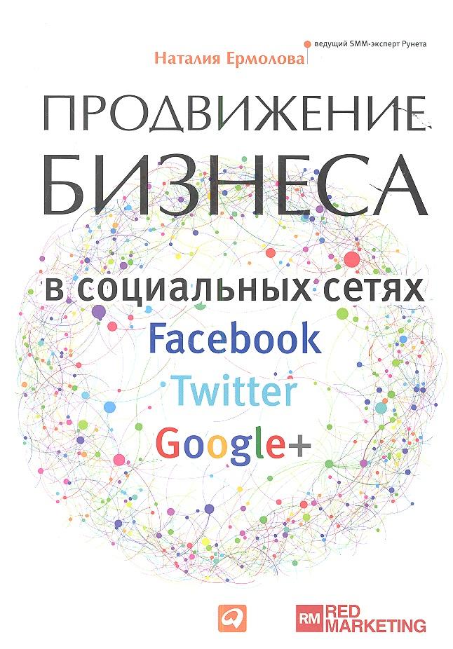Ермолова Н. Продвижение бизнеса в социальных сетях Facebook, Twitter, Google+ ���������������� �� ���������������������� �������������� �� �������������������� ���������� facebook twitter google