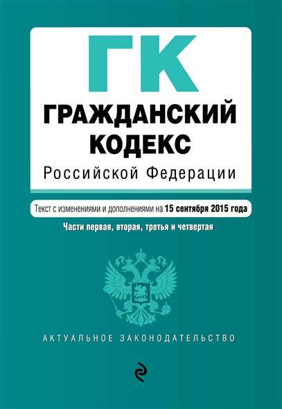 Гражданский кодекс Российской Федерации. Текст с изменениями и дополнениями на 15 сентября 2015 года. Части первая, вторая, третья и четвертая