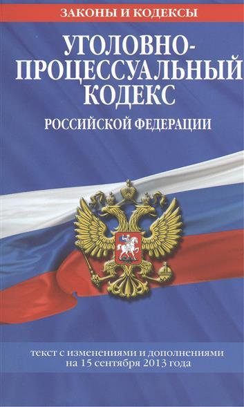 Уголовно-процессуальный кодекс Российской Федерации. Текст с изменениями и дополнениями на 15 сентября 2013 года