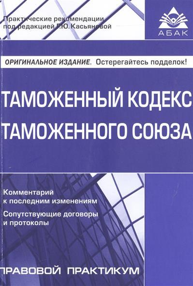 Касьянова Г. (ред.) Таможенный кодекс Таможенного союза. Комментарий к последним изменениям. Сопутствующие договоры и протоколы