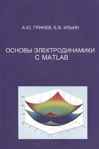 Гринев А., Ильин Е. Основы электродинамики с MATLAB. Учебное пособие