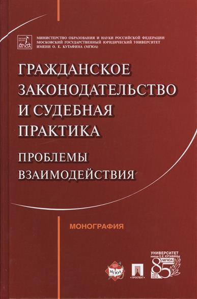 Гражданское законодательство и судебная практика. Проблемы взаимодействия. Монография