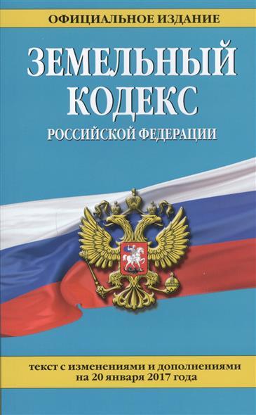 Земельный кодекс Российской Федерации. Текст с изменениями и дополнениями на 20 января 2017 года