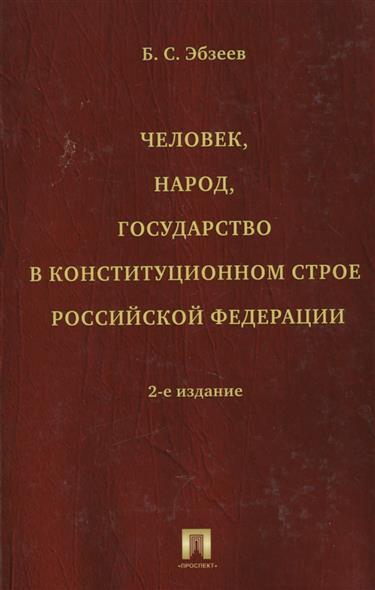 Человек, народ, государство в конституционном строе Российской Федерации. Издание второе, переработанное и дополненное