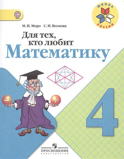 Моро М., Волкова С. Для тех, кто любит математику. 4 класс. Пособие для учащихся общеобразовательных организаций