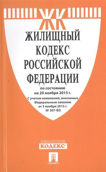 Жилищный кодекс Российской Федерации по состоянию на 20 ноября 2015 г. С учетом изменений, внесенных Федеральным законом от 3 ноября 2015 г. № 307-ФЗ