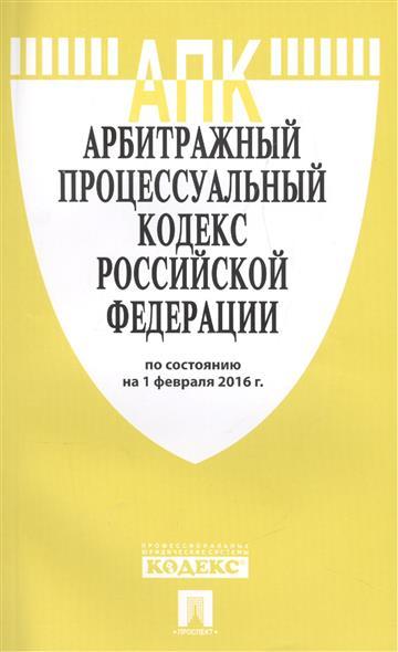 Арбитражный процессуальный кодекс Российской Федерации по состоянию на 1 февоаля 2016 года