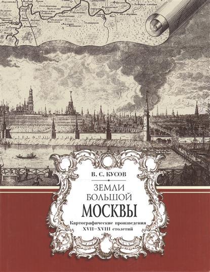 Земли Большой Москвы. Картографические произведения XVII-XVIII столетий