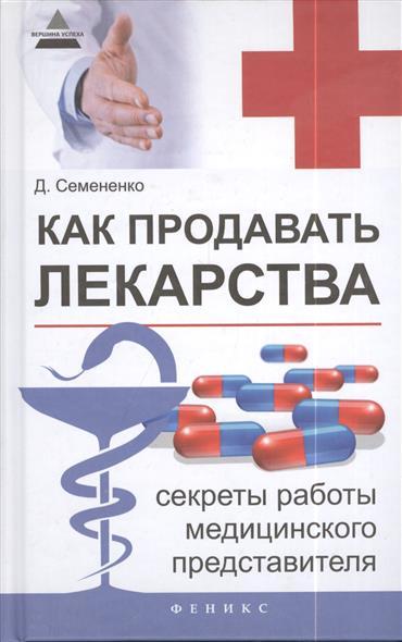 Семененко Д. Как продавать лекарства. Секреты работы медицинского представителя
